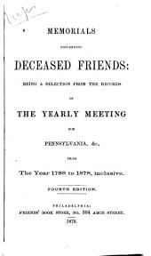 Memorials Concerning Deceased Friends: Being a Selection from the Records of the Yearly Meeting for Pennsylvania, &c., from the Year 1788 to 1878, Inclusive