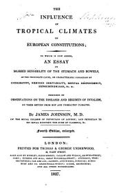 The influence of tropical climates on European constitutions: to which is now added, an essay on morbid sensibility of the stomach and bowels ... preceded by observations on the diseases and regimen of invalids, on their return from hot and unhealthy climates