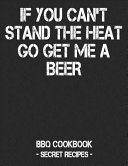 If You Can't Stand the Heat Go Get Me a Beer: BBQ Cookbook - Secret Recipes for Men - Black