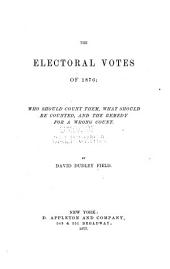 The Electoral Votes of 1876: who Should Count Them, what Should be Counted, and the Remedy for a Wrong Count