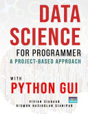 Data Science For Programmer: A Project-Based Approach With Python GUI