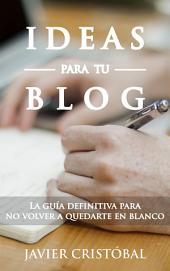 Ideas para tu Blog: La guía definitiva para no volver a quedarte en blanco