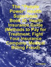 "The ""People Power"" Health Superbook: Book 26. Health Insurance Guide (Methods to Pay for Treatment, Fight Your Insurance Company, Medical Billing Fraud)"