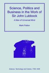 Science, Politics and Business in the Work of Sir John Lubbock: A Man of Universal Mind