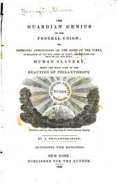 The Guardian Genius of the Federal Union, Or, Patriotic Admonitions on the Signs of the Times: In Relation to the Evil Spirit of Party, Arising from the Root of All Our Evils, Human Slavery : Being the First Part of The Beauties of Philanthropy