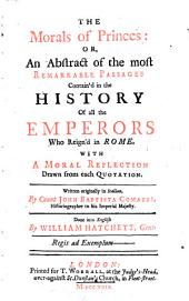 The morals of princes: or, An abstract of the most remarkable passages contain'd in the history of all the emperors who reign'd in Rome. With a moral reflection drawn from each quotation