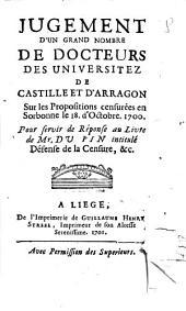Jugement d'un grand nombre de docteurs des universitez de Castille et d'Arragon sur les propositions censurées en Sorbonne le 18. d'Octobre. 1700. Pour servir de réponse au livre de mr. Du Pin intitulé Défense de la Censure, &c