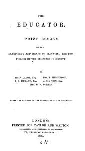 The educator, prize essays on the expediency and means of elevating the profession of the educator in society, by J. Lalor [and others].