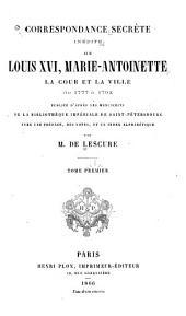 Correspondance secrète inédite sur Louis XVI, Marie Antoinette, la cour et la ville de 1777 à 1792: Volume1