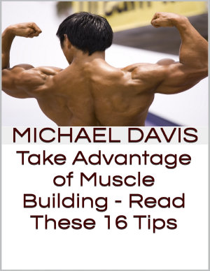 Take Advantage of Muscle Building   Read These 16 Tips