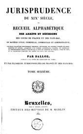 Jurisprudence du XIXe siècle, ou Recueil alphabétique des arrêts et décisions des cours de France et des Pays-Bas, en matière civile, criminelle, commerciale et administrative [...]: Volume16
