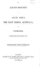 The Light-houses in South Africa, the East Indies, Australia, and Tasmania. 1849, 51, 52. (The Light-houses of South Africa, East Indies, Australia, Tasmania and New Zealand. 1856.-The Lights of South Africa, East Indies, China, Australia, Tasmania and New Zealand. 1857-59.-The Admiralty List of the Lights, Etc. 1860-67.-The Admiralty List of the Lights in South Africa, East Indies, China, Japan, Australia, Tasmania and New Zealand. (1868, 84, 86, 91.).