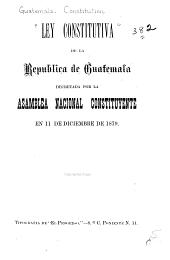 Ley constitutiva de la República de Guatemala decretada por la Asamblea Nacional Constituyente en 11 de diciembre de 1879