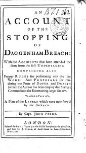 An Account of the Stopping of Daggenham Breach: with the Accidents that Have Attended the Same from the First Undertaking. ... To which is Prefix'd, a Plan of the Levels which Were Over-flow'd by the Breach. By Capt. John Perry: Volume 3