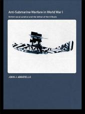 Anti-Submarine Warfare in World War I: British Naval Aviation and the Defeat of the U-Boats