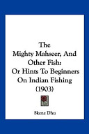 The Mighty Mahseer, and Other Fish: Or Hints to Beginners on Indian Fishing (1903)