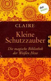 Kleine Schutzzauber: Die magische Bibliothek der Weißen Hexe -