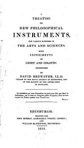 A Treatise on New Philosophical Instruments, for Various Purposes in the Arts and Sciences. With Experiments on Light and Colours: Volume 1