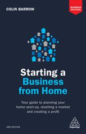 Starting a Business From Home: Your Guide to Planning Your Home Start-up, Reaching a Market and Creating a Profit, Edition 3