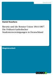 Bavaria und die Bonner Union 1844-1867. Die Frühzeit katholischer Studentenvereinigungen in Deutschland