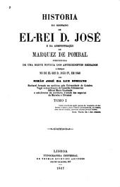 Historia de reinado de el-rei D. José e da administração do marquez de Pombal: precedida de uma breve notícia dos antecedentes reinados, a começar no de el-rei D. João IV, em 1640, Volume 1