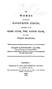 The Words of the Most Favourite Pieces: Performed at the Glee Club, the Catch Club, and Other Public Societies