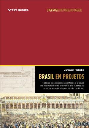 Brasil em projetos  hist  ria dos sucessos pol  ticos e planos de melhoramento do reino  da ilustra    o portuguesa    Independ  ncia do Brasil PDF