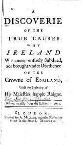 A Discoverie of the True Causes why Ireland was Neuer Entirely Subdued: Nor Brought Vnder Obedience of the Crowne of England, Vntill the Beginning of His Maiesties Happie Raigne