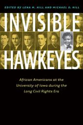 Invisible Hawkeyes: African Americans at the University of Iowa during the Long Civil Rights Era