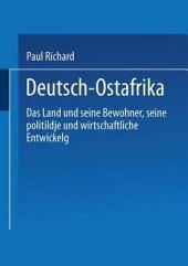 Deutsch-Ostafrika: Das Land und seine Bewohner, seine politische und wirtschaftliche Entwickelung