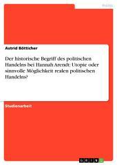 Der historische Begriff des politischen Handelns bei Hannah Arendt: Utopie oder sinnvolle Möglichkeit realen politischen Handelns?