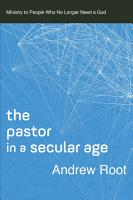 The Pastor in a Secular Age  Ministry in a Secular Age Book  2  PDF