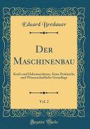 Der Maschinenbau, Vol. 2: Kraft-Und Hebemaschinen, Seine Praktische Und Wissenschaftliche Grundlage (Classic Reprint)