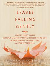 Leaves Falling Gently: Living Fully with Serious and Life-Limiting Illness through Mindfulness, Compassion, and Connectedne