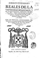 Constituciones Reales de la Vniversidad de Santiago y de sus dos colegios, principal de Santiago Alfeo y menor de San Geronimo...