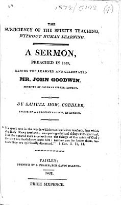 The Sufficiency of the Spirit s Teaching  Without Human Learning  A Sermon  Preached in 1639  Before     John Goodwin  Etc   The Prefatory Note Signed  C D   the Postscript  W  Kyffen