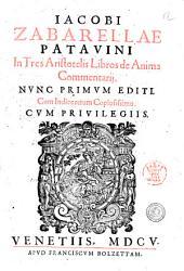 Iacobi Zabarellae Patauini In tres Aristotelis libros de Anima commentarij