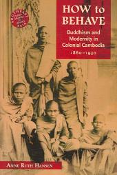 How to Behave: Buddhism and Modernity in Colonial Cambodia, 1860-1930