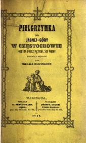 Pielgrzymka do Jasnéj-Góry w Częstochowie, odbyta przez Pątnika XIX wieku i wydana z rękopisu przez Michała Balińskiego. [With plates.]
