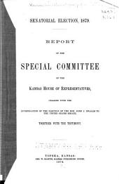 Report of the Special Committee of the Kansas House of Representatives: Charged with the Investigation of the Election of the Hon. John J. Ingalls to the United States Senate, Together with the Testimony