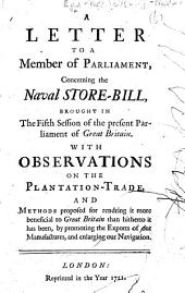 A Letter to a Member of Parliament, concerning the Naval Store-Bill brought in last session. With observations on the plantation-trade, and methods proposed for rendring it more beneficial, etc