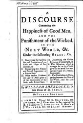 A Discourse Concerning the Happiness of Good Men, and the Punishment of the Wicked, in the Next World... By William Sherlock...