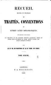 Recueil manuel et pratique de traités et conventions: sur lesquels sont établis les relations et les rapports existant aujourd'hui entre les divers états souverains du globe, depuis l'année 1760 jusqu'à l'epoque actuelle, Volume6