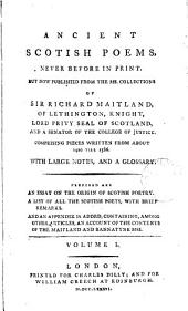 Ancient Scotish Poems: Never Before in Print. But Now Published from the MS. Collections of Sir Richard Maitland, ... Comprising Pieces Written from about 1420 Till 1586. With Large Notes, and a Glossary. Prefixed are An Essay on the Origin of Scotish Poetry. A List of All the Scotish Poets, ... And an Appendix is Added, Containing, ... an Account of the Contents of the Maitland and Bannatyne MSS. ...