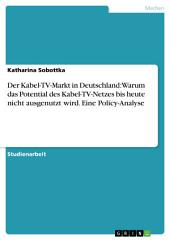 Der Kabel-TV-Markt in Deutschland: Warum das Potential des Kabel-TV-Netzes bis heute nicht ausgenutzt wird. Eine Policy-Analyse