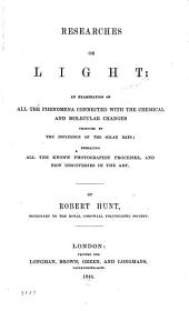 Researches on Light: An Examination of All the Phenomena Connected with the Chemical and Molecular Changes Produced by the Influence of the Solar Rays; Embracing All the Known Photographic Processes and New Discoveries in the Art
