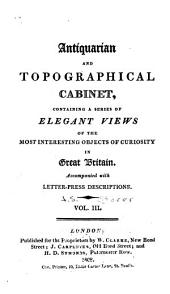 Antiquarian and Topographical Cabinet: Containing a Series of Elegant Views of the Most Interesting Objects of Curiosity in Great Britain. Accompanied with Letter-press Descriptions ...