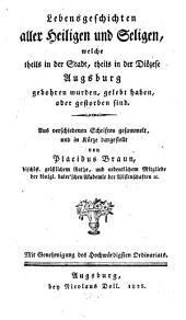 Lebensgeschichten aller Heiligen und Seligen, welche theils in der Stadt, theils in der Diözese Augsburg gebohren wurden, gelebt haben, oder gestorben sind