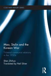 Mao, Stalin and the Korean War: Trilateral Communist Relations in the 1950s