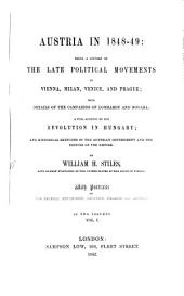 Austria in 1848 - 49: Being a History of the Late Political Movements in Vienna, Milan, Venice, and Prague: With Details of the Campaigns of Lombardy and Novara : a Full Account of the Revolution in Hungary, Volume 1